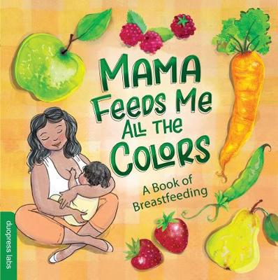 Mama Feeds Me All the Colors: A Book of Breastfeeding by Nathalie Duopress Labs