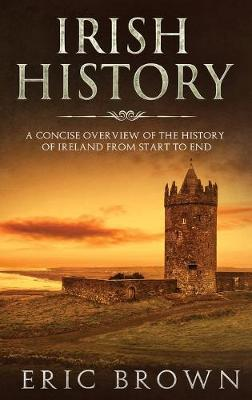 Irish History: A Concise Overview of the History of Ireland From Start to End by Eric Brown
