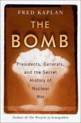 The Bomb: Presidents, Generals, and the Secret History of Nuclear War by Fred Kaplan