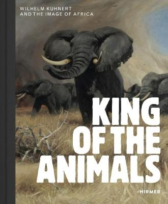 King of the Animals: Wilhelm Kuhnert and the Image of Africa by Philipp Demandt