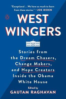 West Wingers: Stories from the Dream Chasers, Change Makers, and Hope Creators Inside the Obama White House by Gautam Ravhavan