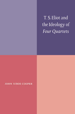 T. S. Eliot and the Ideology of Four Quartets by John Xiros Cooper