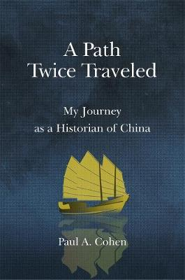 A Path Twice Traveled: My Journey as a Historian of China by Paul A. Cohen