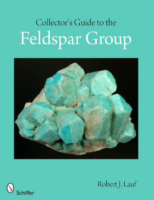 Collector's Guide to the Feldspar Group by Robert J. Lauf