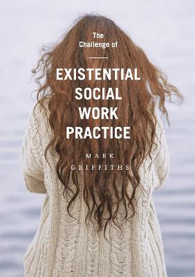 Challenge of Existential Social Work Practice by Mark Griffiths
