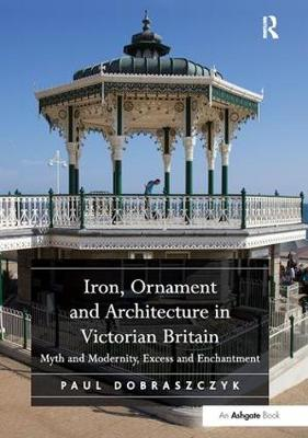 Iron, Ornament and Architecture in Victorian Britain by Paul Dobraszczyk