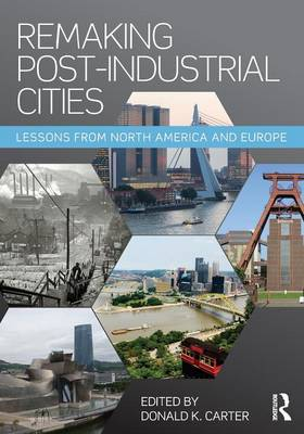 Remaking Post-Industrial Cities by Donald K. Carter