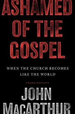 Ashamed of the Gospel: When the Church Becomes Like the World by John F. MacArthur