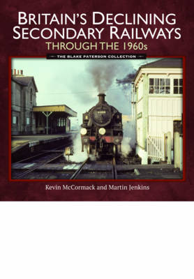 Britain's Declining Secondary Railways Through the 1960s by Kevin McCormack