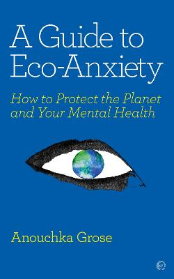 A Guide to Eco-Anxiety: How to Protect the Planet and Your Mental Health<br> book