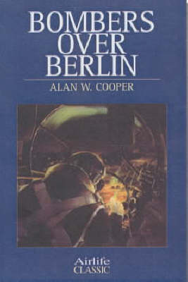 Bombers Over Berlin by Alan W. Cooper