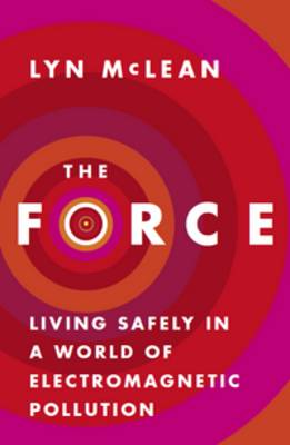 The Force: Living Safely In A World Of Electromagnetic Pollution by Lyn McLean