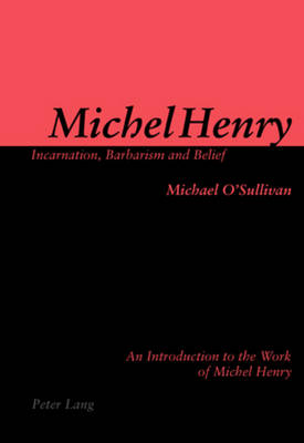 Michel Henry: Incarnation, Barbarism and Belief by Michael O'Sullivan