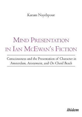 Mind Presentation in Ian McEwan`s Fiction - Consciousness and the Presentation of Character in Amsterdam, Atonement, and On Chesil Beach by Karam Nayebpour