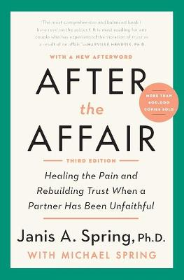 After the Affair: Healing the Pain and Rebuilding Trust When a Partner Has Been Unfaithful by Janis A. Spring