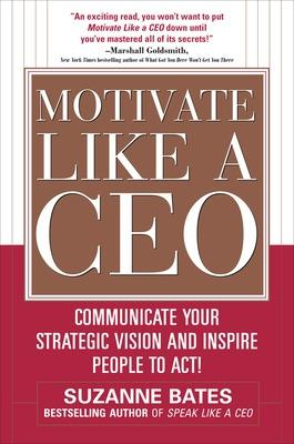 Motivate Like a CEO:  Communicate Your Strategic Vision and Inspire People to Act! by Suzanne Bates