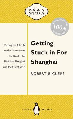 Getting Stuck In For Shanghai: Putting The Kibosh On The Kaiser From Thebund: The British At Shanghai And The Great War: book