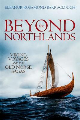 Beyond the Northlands: Viking Voyages and the Old Norse Sagas by Eleanor Rosamund Barraclough