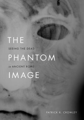The Phantom Image: Seeing the Dead in Ancient Rome book