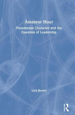 Amateur Hour: Presidential Character and the Question of Leadership by Lara M. Brown