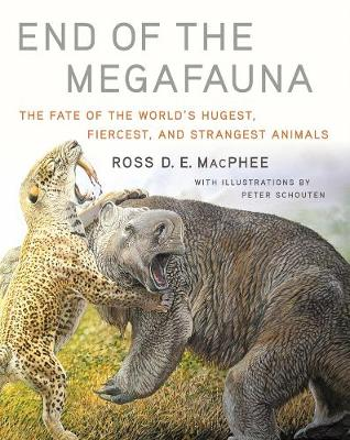 End of the Megafauna: The Fate of the World's Hugest, Fiercest, and Strangest Animals by Ross D E MacPhee