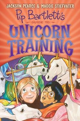 Pip Bartlett's Guide to Unicorn Training (Pip Bartlett #2) by Maggie Stiefvater