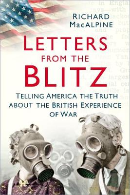 Letters from the Blitz: Telling America the Truth about the British Experience of War by Richard MacAlpine
