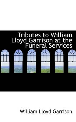 Tributes to William Lloyd Garrison at the Funeral Services by William Lloyd Garrison
