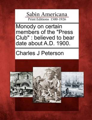 Monody on Certain Members of the Press Club: Believed to Bear Date about A.D. 1900. by Charles Peterson