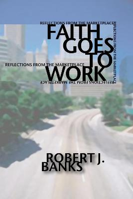 Faith Goes to Work by Robert J. Banks