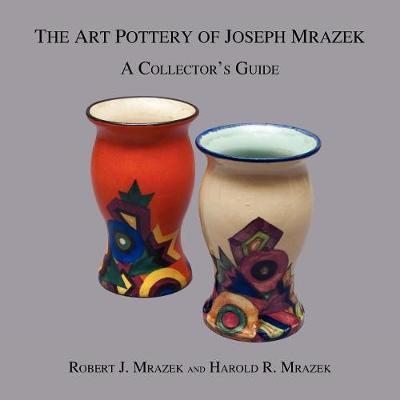 The Art Pottery of Joseph Mrazek by Robert J Mrazek
