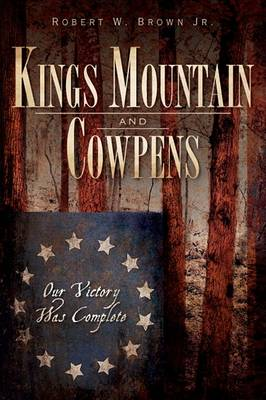 Kings Mountain and Cowpens by Robert W Brown Jr