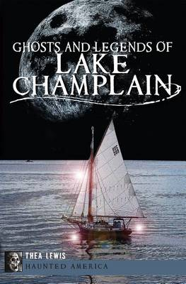 Ghosts and Legends of Lake Champlain by Thea Lewis