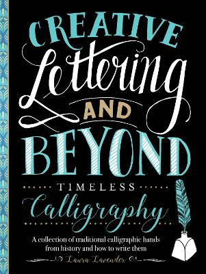 Creative Lettering and Beyond: Timeless Calligraphy: A collection of traditional calligraphic hands from history and how to write them by Laura Lavender