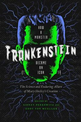 Frankenstein - How A Monster Became an Icon - The Science and Enduring Allure of Mary Shelley`s Creation book