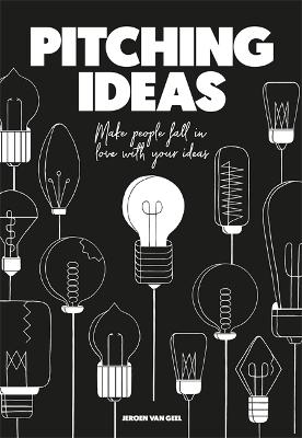 Pitching Ideas: Make People Fall in Love with Your Ideas by Jeroen Geel