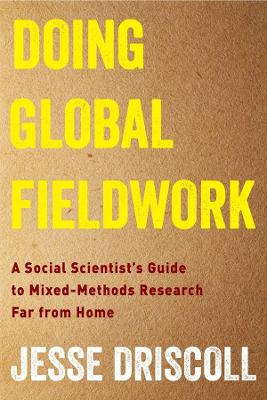 Doing Global Fieldwork: A Social Scientist's Guide to Mixed-Methods Research Far from Home by Jesse Driscoll