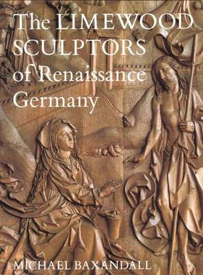 Limewood Sculptors of Renaissance Germany by Michael Baxandall
