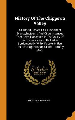 History of the Chippewa Valley: A Faithful Record of All Important Events, Incidents and Circumstances That Have Transpired in the Valley of the Chippewa from Its Earliest Settlement by White People, Indian Treaties, Organization of the Territory and by Thomas E Randall