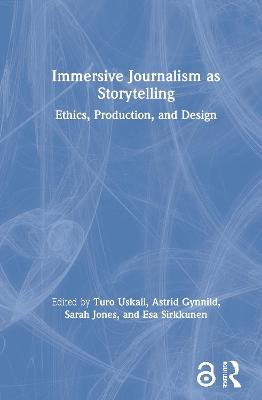 Immersive Journalism as Storytelling: Ethics, Production, and Design by Turo Uskali