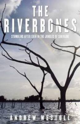 RiverBones: Stumbling after Eden in the Jungles of Suriname by Andrew Westoll