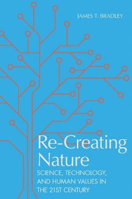Re-Creating Nature: Science, Technology, and Human Values in the Twenty-First Century by James T. Bradley