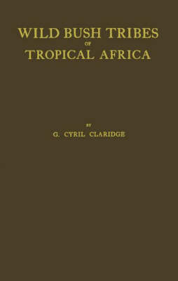Wild Bush Tribes of Tropical Africa by G.Cyril Claridge
