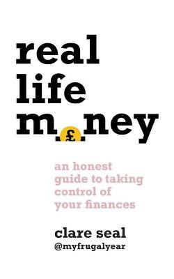 Real Life Money: An Honest Guide to Taking Control of Your Finances by Clare Seal