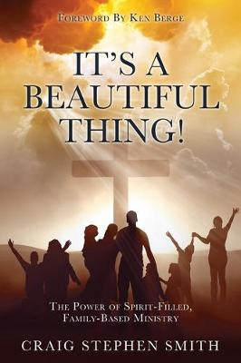 It's a Beautiful Thing!: The Power of Spirit-Filled, Family-Based Ministry by Craig Stephen Smith