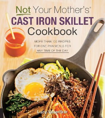 Not Your Mother's Cast Iron Skillet Cookbook: More Than 150 Recipes for One-Pan Meals for Any Time of the Day by Lucy Vaserfirer