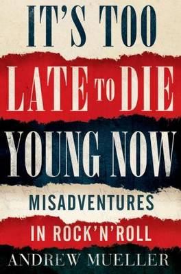 It's Too Late to Die Young Now by Andrew Mueller