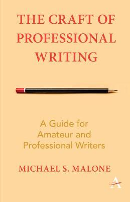 The Craft of Professional Writing: A Guide for Amateur and Professional Writers by Michael S. Malone