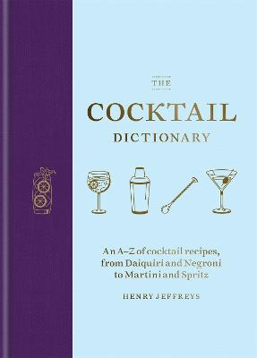 The Cocktail Dictionary: An A-Z of cocktail recipes, from Daiquiri and Negroni to Martini and Spritz by Henry Jeffreys