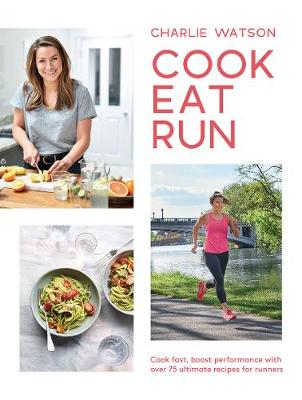 Cook, Eat, Run: Cook fast, boost performance with over 75 ultimate recipes for runners by Charlie Watson